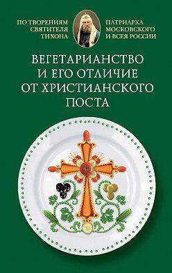 Cвятитель Тихон, Патриарх Московский и всея России - Вегетарианство и его отличие от христианского поста