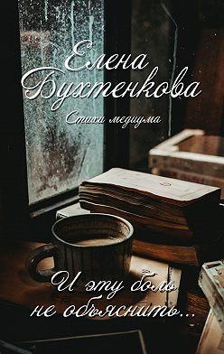 Елена Бухтенкова - Иэту боль необъяснить… Стихи медиума