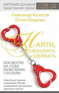 Юлия Щедрова - Найти, соблазнить и удержать. Посмотри на себя мужскими глазами