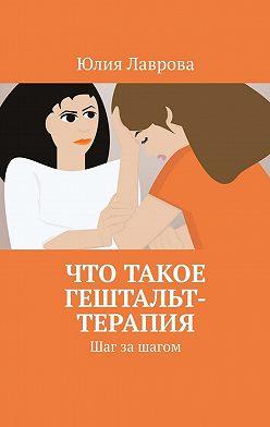Юлия Лаврова - Что такое гештальт-терапия. Шаг за шагом