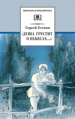 Сергей Есенин - «Душа грустит о небесах…» Стихотворения и поэмы