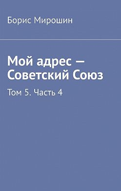Борис Мирошин - Мой адрес – Советский Союз. Том 5. Часть 4
