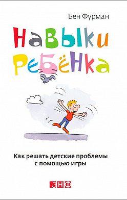 Бен Фурман - Навыки ребенка: Как решать детские проблемы с помощью игры