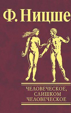Фридрих Ницше - Человеческое, слишком человеческое. Книга для свободных умов