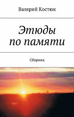 Валерий Костюк - Этюды попамяти. Сборник