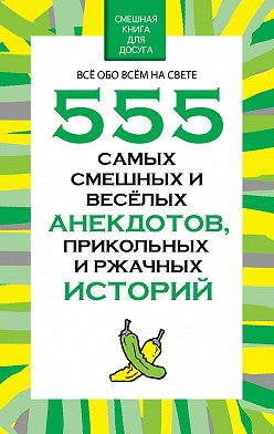 Николай Белов - 555 самых смешных и веселых анекдотов, прикольных и ржачных историй