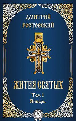 Дмитрий Ростовский - Жития святых. Том 1 Январь