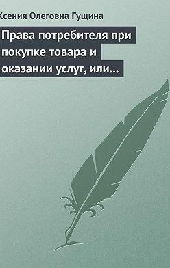 Ксения Гущина - Права потребителя при покупке товара и оказании услуг, или Потребитель всегда прав