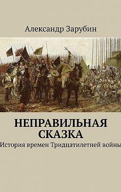 Александр Зарубин - Неправильная сказка. История времен Тридцатилетней войны