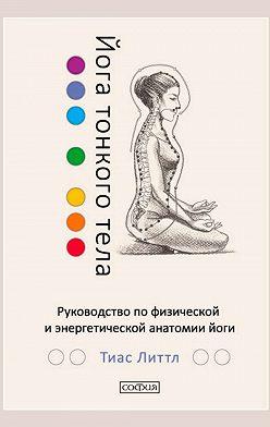 Тиас Литтл - Йога тонкого тела. Руководство по физической и энергетической анатомии йоги