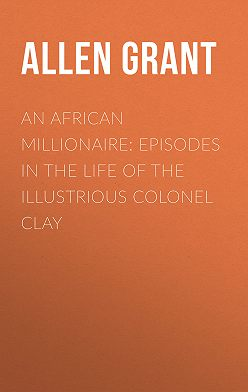 Grant Allen - An African Millionaire: Episodes in the Life of the Illustrious Colonel Clay