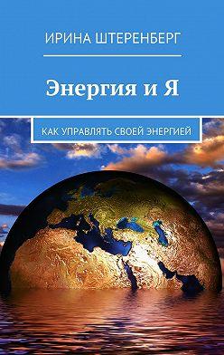 Ирина Штеренберг - Энергия и Я. Как управлять своей энергией