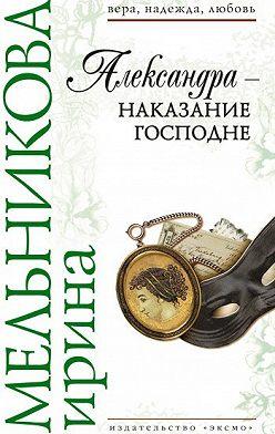 Ирина Мельникова - Александра – наказание Господне