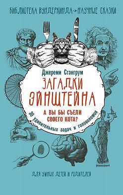 Джереми Стэнгрум - Загадки Эйнштейна. А вы бы съели своего кота? 30 удивительных задач и головоломок