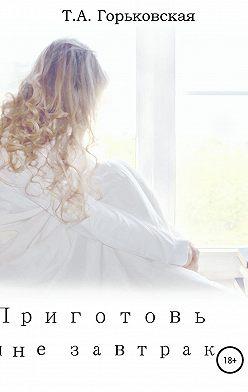 Татьяна Горьковская - Приготовь мне завтрак