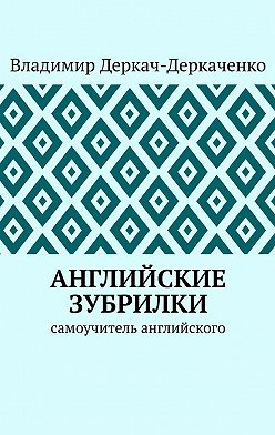 Владимир Деркач-Деркаченко - Английские зубрилки. Самоучитель английского