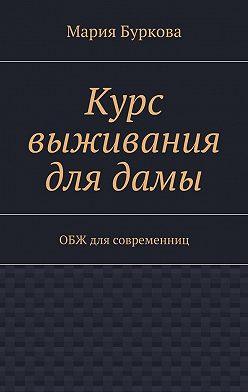Мария Буркова - Курс выживания длядамы. ОБЖ для современниц