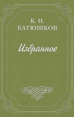 Константин Батюшков - Опыты в стихах и прозе. Часть 1. Проза