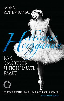 Лора Джейкобс - Небесные создания. Как смотреть и понимать балет