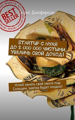 Крис Джеферсон - StartUp снуля до2000000чистыми. Увеличь свой доход! Успей занять своё место под Солнцем, завтра будет поздно!