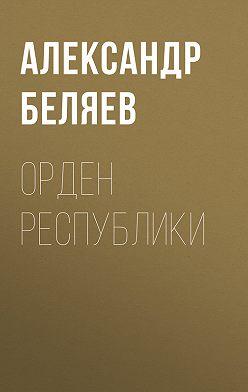 Александр Беляев - Орден республики
