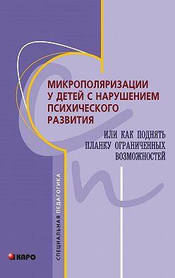 Коллектив авторов - Микрополяризации у детей с нарушением психического развития или Как поднять планку ограниченных возможностей
