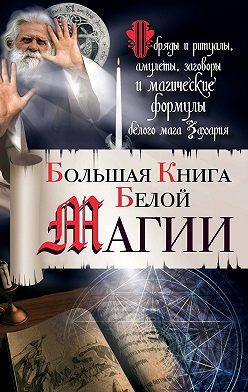 Захарий - Большая книга Белой магии. Обряды и ритуалы, амулеты, заговоры и магические формулы белого мага Захария
