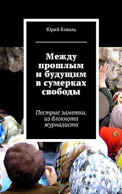 Юрий Коваль - Между прошлым и будущим в сумерках свободы. Пестрые заметки. изблокнота журналиста