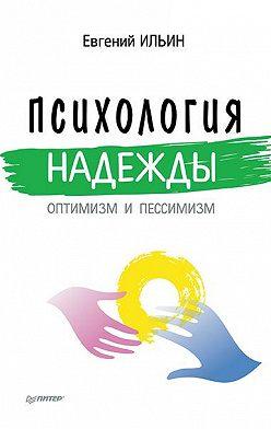 Евгений Ильин - Психология надежды. Оптимизм и пессимизм