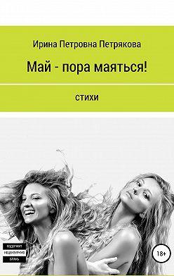 Ирина Петрякова - Май – пора маяться!
