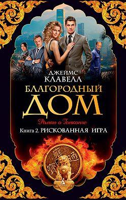 Джеймс Клавелл - Благородный Дом. Роман о Гонконге. Книга 2. Рискованная игра