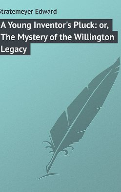Edward Stratemeyer - A Young Inventor's Pluck: or, The Mystery of the Willington Legacy