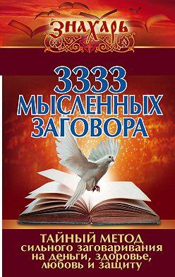 Коллектив авторов - 3333 мысленных заговора. Тайный метод сильного заговаривания на деньги, здоровье, любовь и защиту