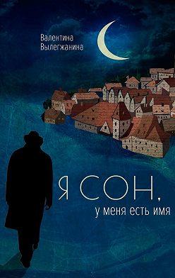 Валентина Вылегжанина - Я сон, у меня есть имя