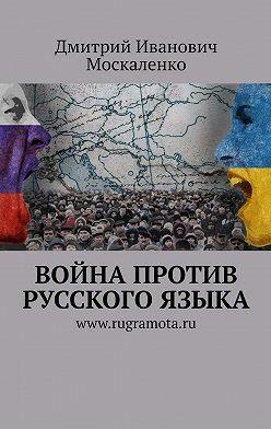Дмитрий Москаленко - Война против русского языка
