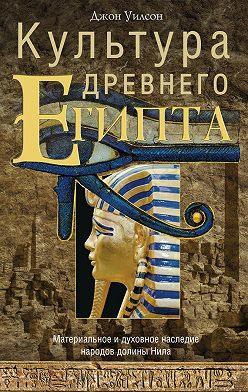 Джон Уилсон - Культура Древнего Египта. Материальное и духовное наследие народов долины Нила