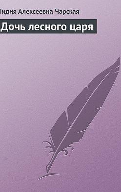 Лидия Чарская - Дочь лесного царя