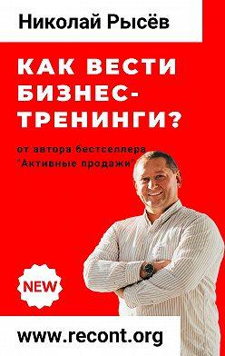 Николай Рысёв - Как вести бизнес-тренинги?