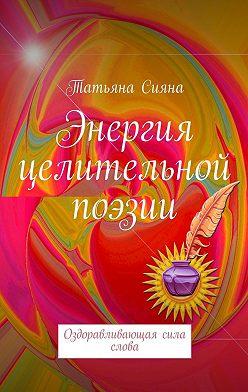 Татьяна Сияна - Энергия целительной поэзии. Оздоравливающая сила слова