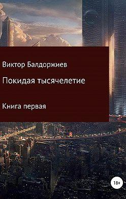 Виктор Балдоржиев - Покидая тысячелетие. Книга первая