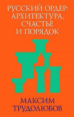 Максим Трудолюбов - Русский ордер: архитектура, счастье и порядок