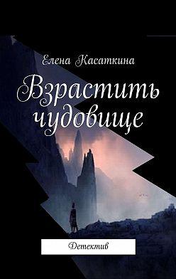 Елена Касаткина - Взрастить чудовище. Детектив