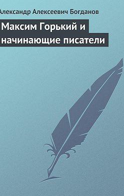 Александр Богданов - Максим Горький и начинающие писатели