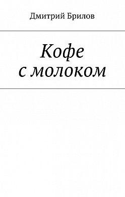 Дмитрий Брилов - Кофе смолоком