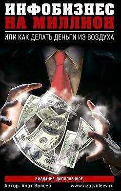 Азат Валеев - Инфобизнес намиллион. Или как делать деньги из воздуха