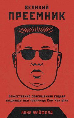 Анна Файфилд - Великий Преемник. Божественно Совершенная Судьба Выдающегося Товарища Ким Чен Ына