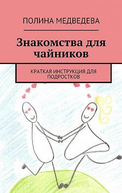 Полина Медведева - Знакомства для чайников. Краткая инструкция для подростков