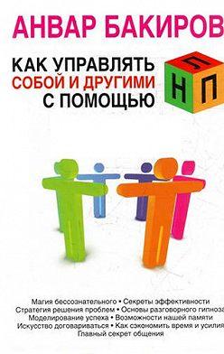 Анвар Бакиров - Как управлять собой и другими с помощью НЛП
