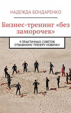Надежда Бондаренко - Бизнес-тренинг «без заморочек». 9 практичных советов отважному тренеру-новичку