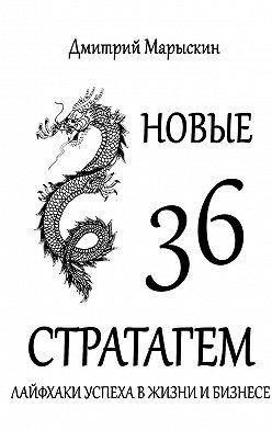 Дмитрий Марыскин - Новые 36стратагем. Лайфхаки успеха вжизни ибизнесе